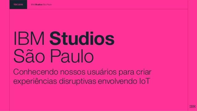 IBM Studios São Paulo Conhecendo nossos usuários para criar experiências disruptivas envolvendo IoT TDC 2016 IBM Studios S...