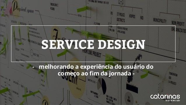SERVICE DESIGN - melhorando a experiência do usuário do começo ao fim da jornada -