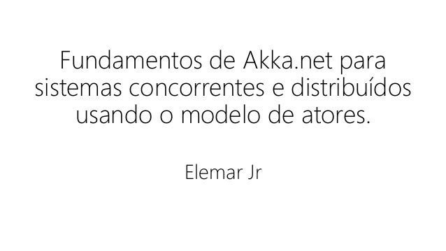 Fundamentos de Akka.net para sistemas concorrentes e distribuídos usando o modelo de atores. Elemar Jr