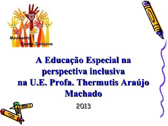 A Educação Especial naA Educação Especial naperspectiva inclusivaperspectiva inclusivana U.E. Profa. Thermutis Araújona U....