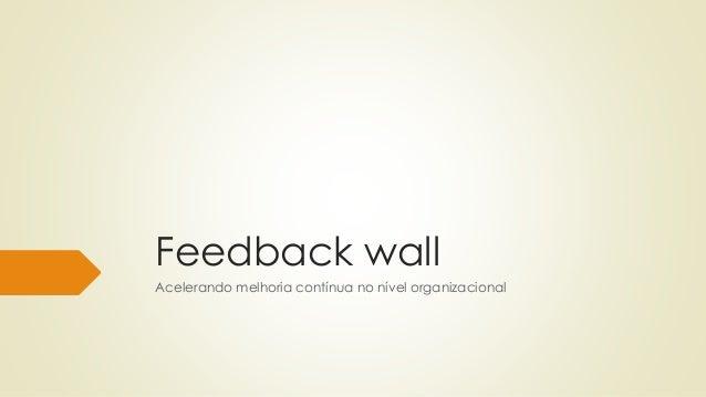 Feedback wall Acelerando melhoria contínua no nível organizacional