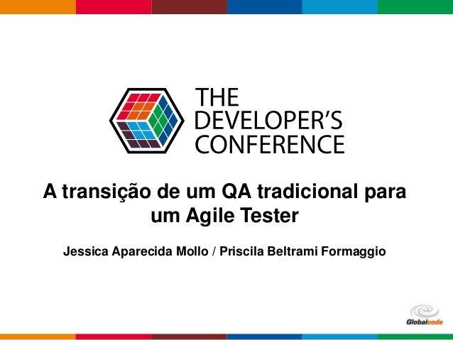 Globalcode – Open4education A transição de um QA tradicional para um Agile Tester Jessica Aparecida Mollo / Priscila Beltr...