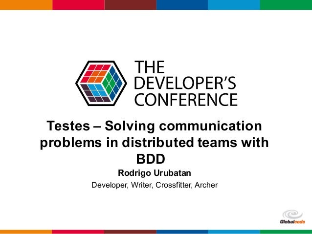 Globalcode– Open4education Testes – Solving communication problems in distributed teams with BDD Rodrigo Urubatan Develop...