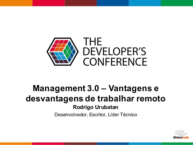 Globalcode – Open4education Management 3.0 – Vantagens e desvantagens de trabalhar remoto Rodrigo Urubatan Desenvolvedor, ...