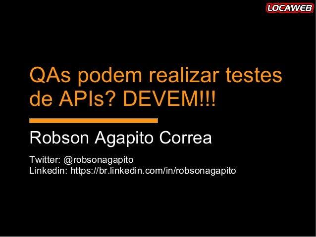 QAs podem realizar testesQAs podem realizar testes de APIs? DEVEM!!!de APIs? DEVEM!!! Robson Agapito CorreaRobson Agapito ...