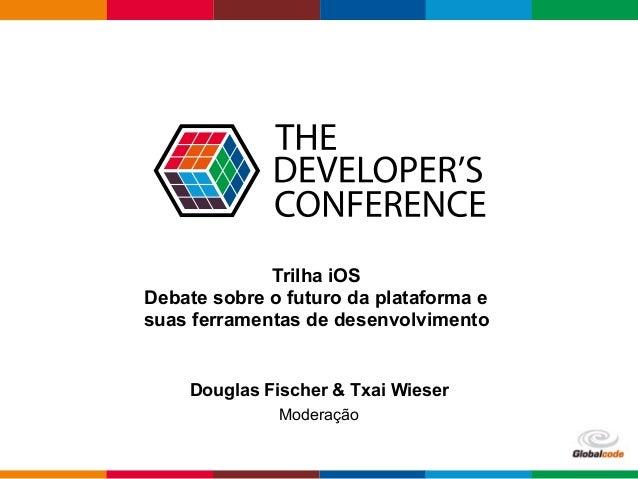 Globalcode – Open4education Trilha iOS Debate sobre o futuro da plataforma e suas ferramentas de desenvolvimento Douglas F...