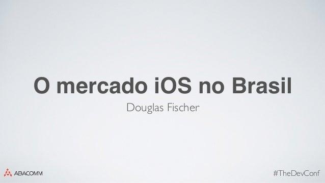 O mercado iOS no Brasil Douglas Fischer #TheDevConf