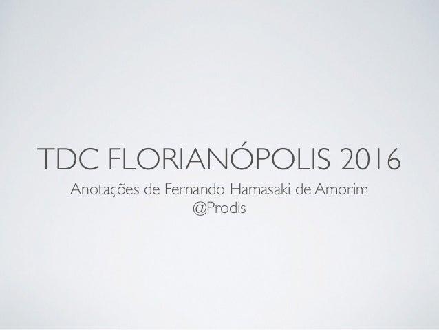 TDC FLORIANÓPOLIS 2016 Anotações de Fernando Hamasaki de Amorim @Prodis