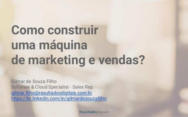 Como construir uma máquina de marketing e vendas? Gilmar de Souza Filho Software & Cloud Specialist - Sales Rep. gilmar.fi...