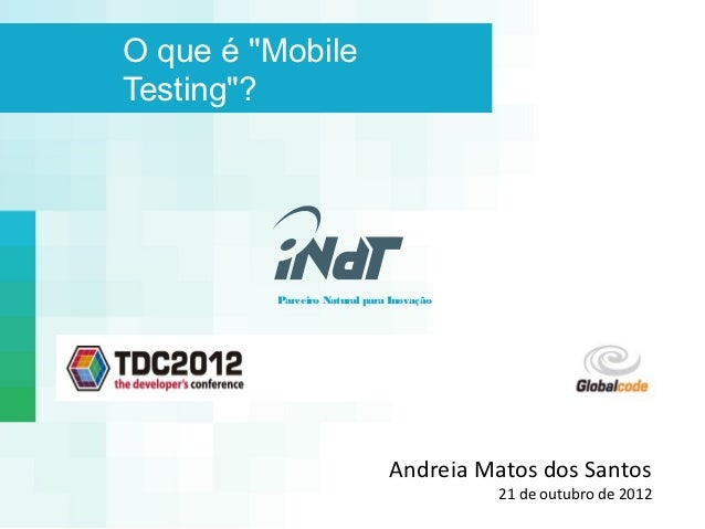 """O que é """"MobileTesting""""?         Parceiro Natural para Inovação                              Andreia Matos dos Santos     ..."""