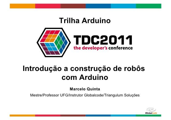 Trilha ArduinoIntrodução a construção de robôs          com Arduino                       Marcelo Quinta Mestre/Professor ...