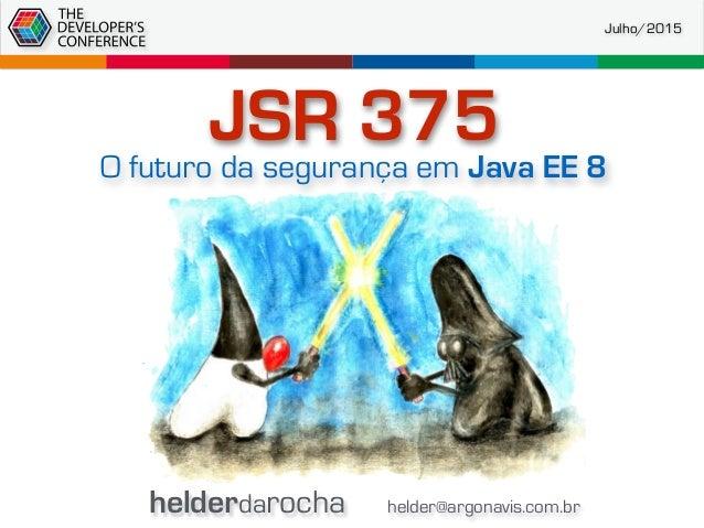 helderdarocha helder@argonavis.com.br Julho/2015 JSR 375 O futuro da segurança em Java EE 8