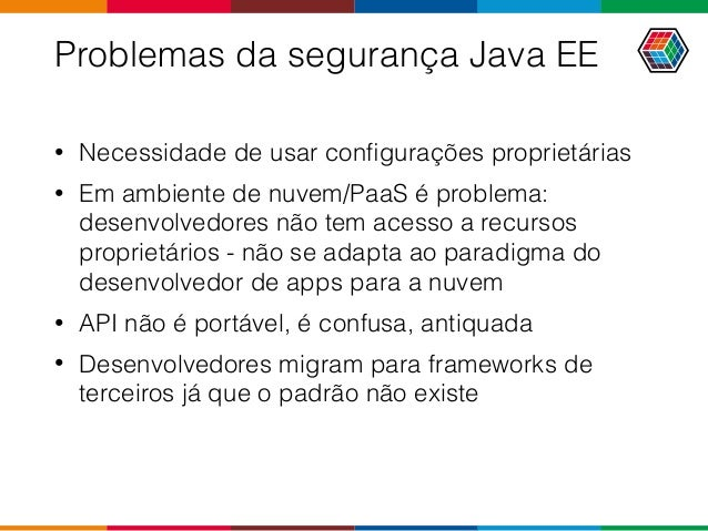 Problemas da segurança Java EE • Necessidade de usar configurações proprietárias • Em ambiente de nuvem/PaaS é problema: de...
