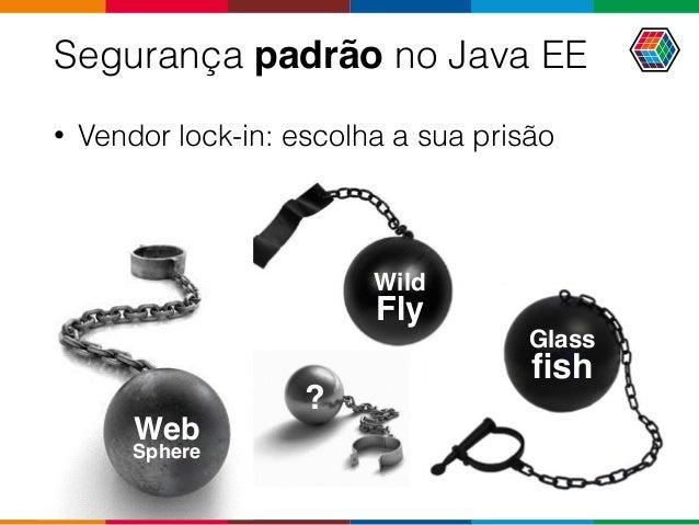 Wild Fly Segurança padrão no Java EE • Vendor lock-in: escolha a sua prisão Web Sphere Glass fish ?
