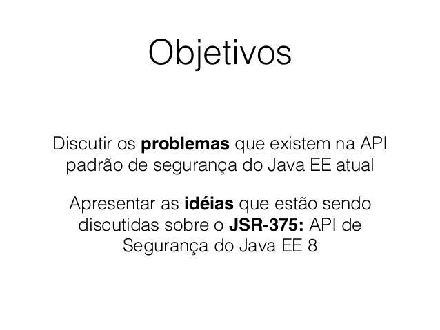 Objetivos Discutir os problemas que existem na API padrão de segurança do Java EE atual Apresentar as idéias que estão sen...