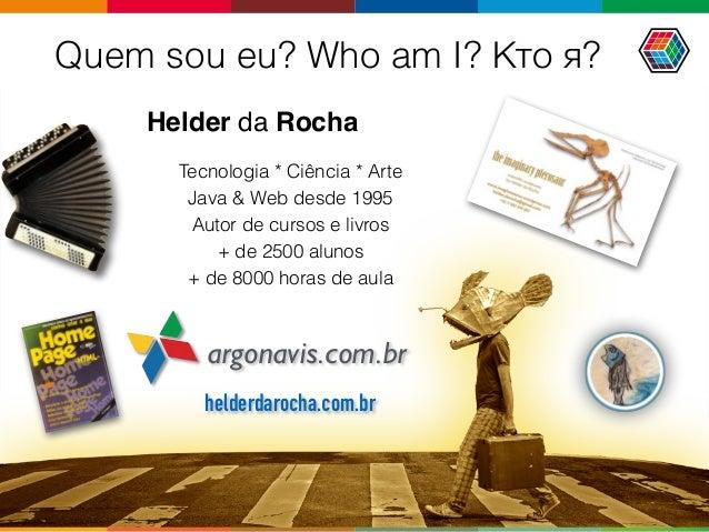 Quem sou eu? Who am I? Кто я? Helder da Rocha argonavis.com.br Tecnologia * Ciência * Arte Java & Web desde 1995 Autor de ...