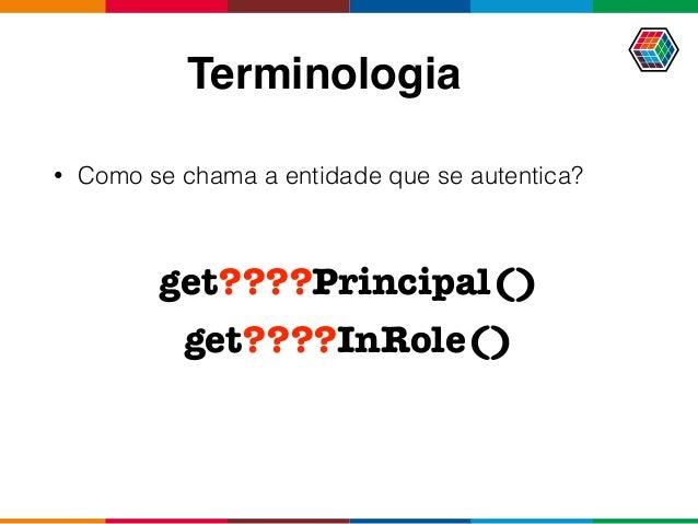 Terminologia • Como se chama a entidade que se autentica? get????Principal() get????InRole()