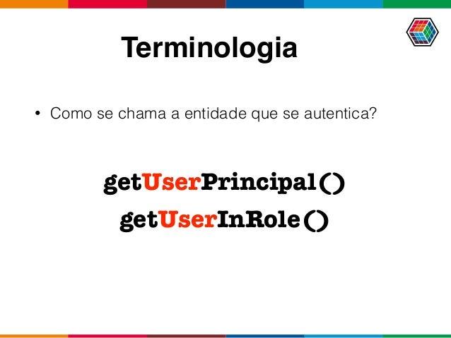 Terminologia • Como se chama a entidade que se autentica? getUserPrincipal() getUserInRole()