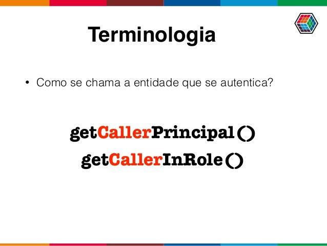 Terminologia • Como se chama a entidade que se autentica? getCallerPrincipal() getCallerInRole()