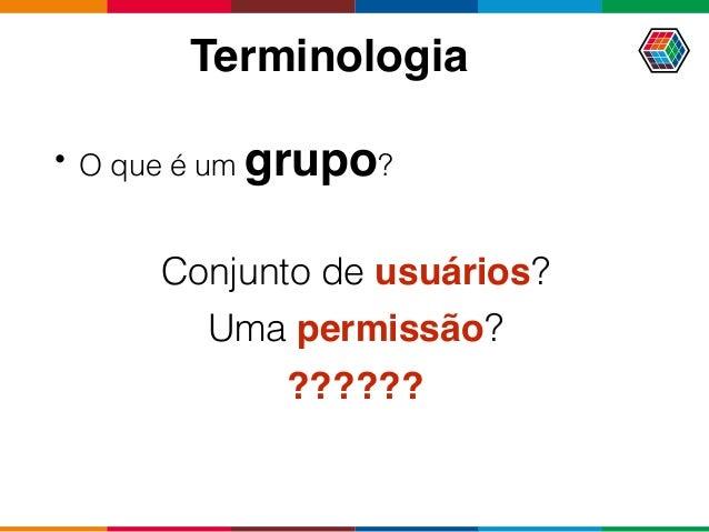 Terminologia • O que é um grupo? Conjunto de usuários? Uma permissão? ??????