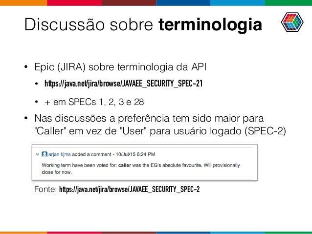 Discussão sobre terminologia • Epic (JIRA) sobre terminologia da API • https://java.net/jira/browse/JAVAEE_SECURITY_SPEC-2...