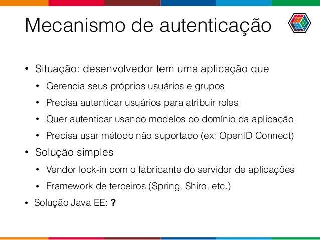 Mecanismo de autenticação • Situação: desenvolvedor tem uma aplicação que • Gerencia seus próprios usuários e grupos • Pre...