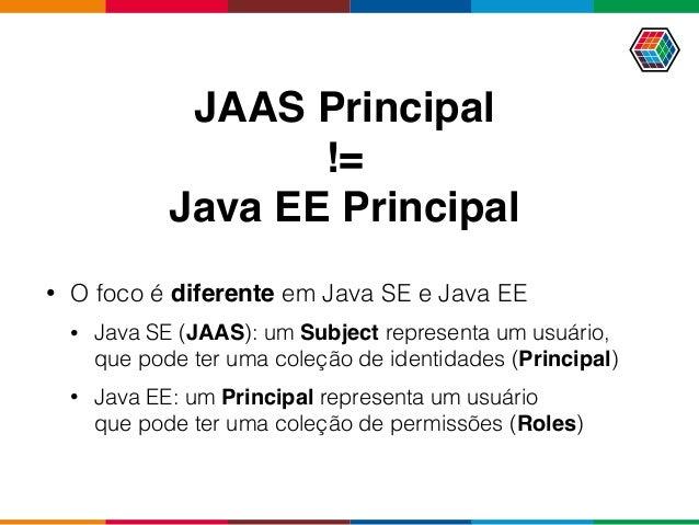 JAAS Principal != Java EE Principal • O foco é diferente em Java SE e Java EE • Java SE (JAAS): um Subject representa um u...