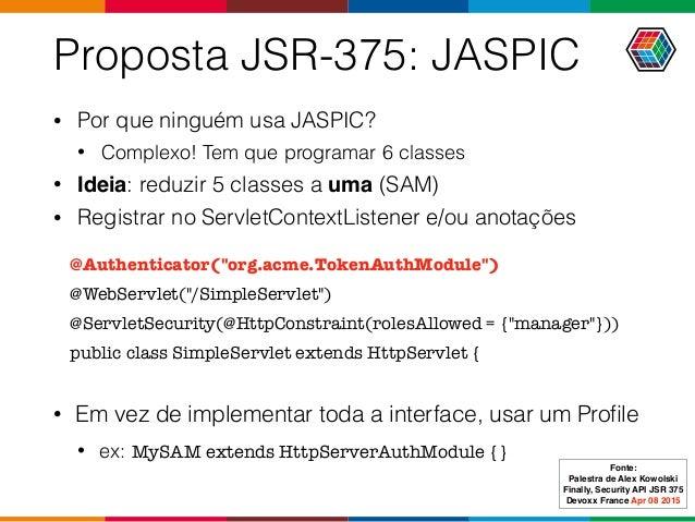 Proposta JSR-375: JASPIC • Por que ninguém usa JASPIC? • Complexo! Tem que programar 6 classes • Ideia: reduzir 5 classes ...