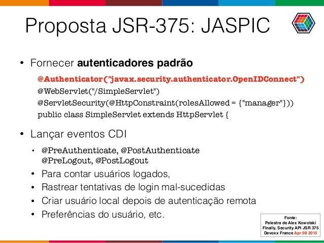 Proposta JSR-375: JASPIC • Fornecer autenticadores padrão • Lançar eventos CDI • @PreAuthenticate, @PostAuthenticate @Pre...