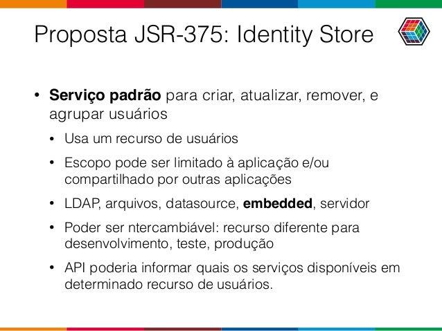 Proposta JSR-375: Identity Store • Serviço padrão para criar, atualizar, remover, e agrupar usuários • Usa um recurso de u...