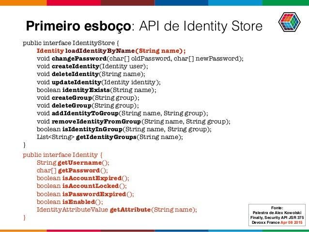 Primeiro esboço: API de Identity Store public interface IdentityStore { Identity loadIdentityByName(String name); void cha...