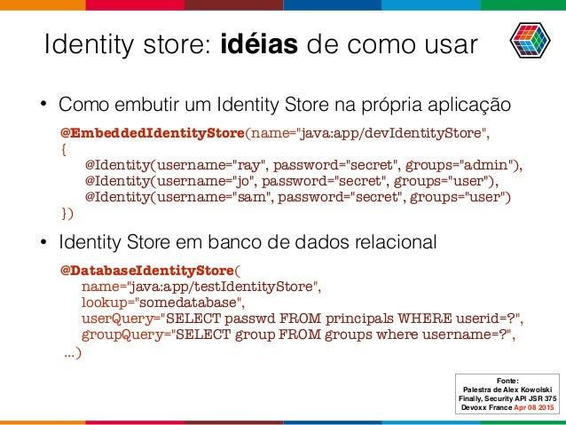 """Identity store: idéias de como usar • Comoembutir um Identity Store na própria aplicação @EmbeddedIdentityStore(name=""""jav..."""