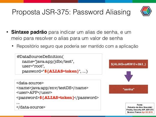 Proposta JSR-375: Password Aliasing • Sintaxe padrão para indicar um alias de senha, e um meio para resolver o alias para ...