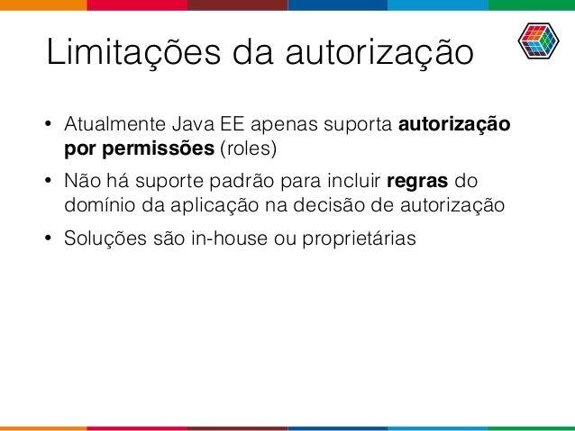 Limitações da autorização • Atualmente Java EE apenas suporta autorização por permissões (roles) • Não há suporte padrão p...