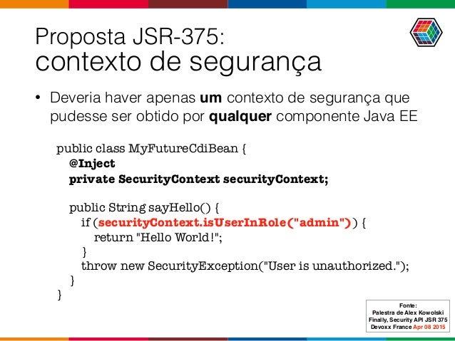 Proposta JSR-375:  contexto de segurança • Deveria haver apenas um contexto de segurança que pudesse ser obtido por qualq...