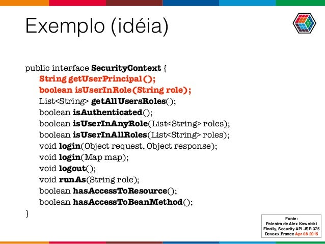 Exemplo (idéia) public interface SecurityContext { String getUserPrincipal(); boolean isUserInRole(String role); List<Stri...