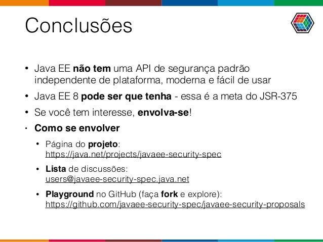 Conclusões • Java EE não tem uma API de segurança padrão independente de plataforma, moderna e fácil de usar • Java EE 8 p...