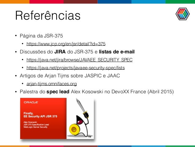 Referências • Página da JSR-375 • https://www.jcp.org/en/jsr/detail?id=375 • Discussões do JIRA do JSR-375 e listas de e-m...