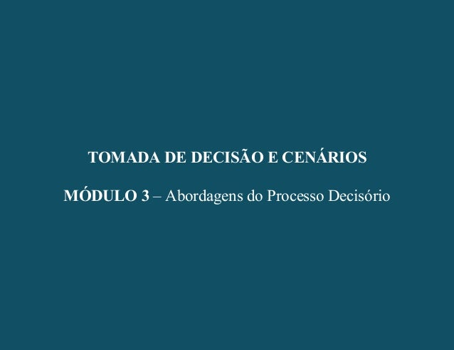 - 1 - TOMADA DE DECISÃO E CENÁRIOS MÓDULO 3 – Abordagens do Processo Decisório TOMADA DE DECISÃO E CENÁRIOS MÓDULO 3 – Abo...