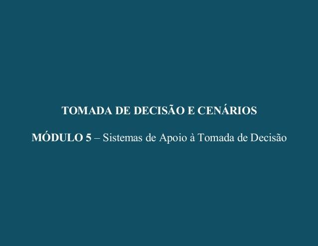 - 1 - TOMADA DE DECISÃO E CENÁRIOS MÓDULO 5 – Sistemas de Apoio à Tomada de Decisão TOMADA DE DECISÃO E CENÁRIOS MÓDULO 5 ...