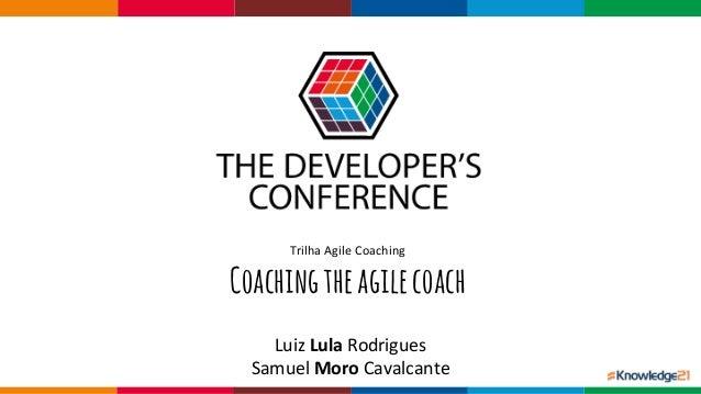 Globalcode– Open4education TrilhaAgileCoaching Coachingtheagilecoach LuizLula Rodrigues SamuelMoro Cavalcante