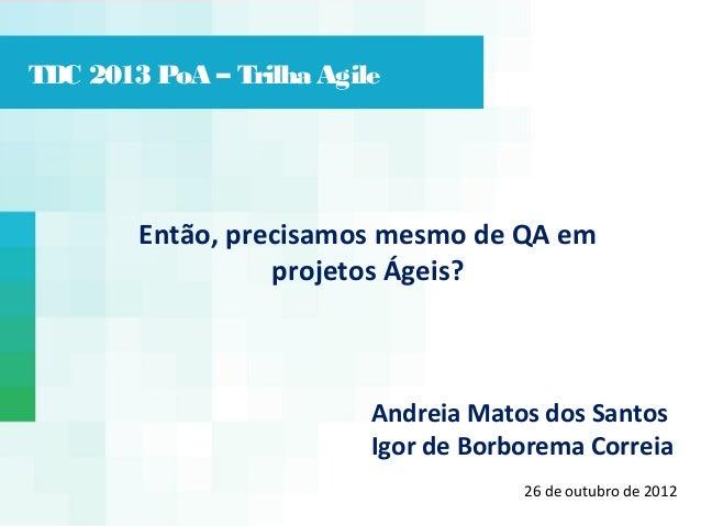 TDC 2013 PoA – Trilha Agile  Então, precisamos mesmo de QA em projetos Ágeis?  Andreia Matos dos Santos Igor de Borborema ...