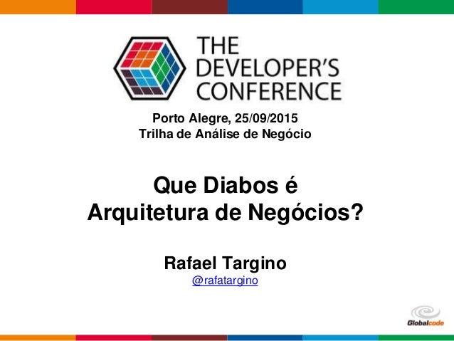 Globalcode – Open4education Porto Alegre, 25/09/2015 Trilha de Análise de Negócio Rafael Targino @rafatargino Que Diabos é...