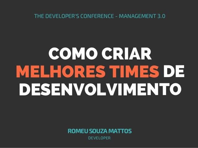 COMO CRIAR MELHORES TIMES DE DESENVOLVIMENTO THE DEVELOPER'S CONFERENCE - MANAGEMENT 3.0 ROMEUSOUZAMATTOS DEVELOPER