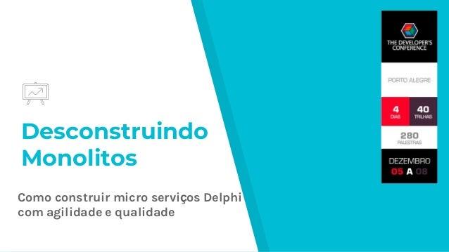 Desconstruindo Monolitos Como construir micro serviços Delphi com agilidade e qualidade