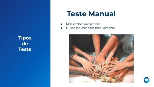 13 Tipos de Teste ● Mais conhecidos por nós ● Fluxos são validados manualmente Teste Manual