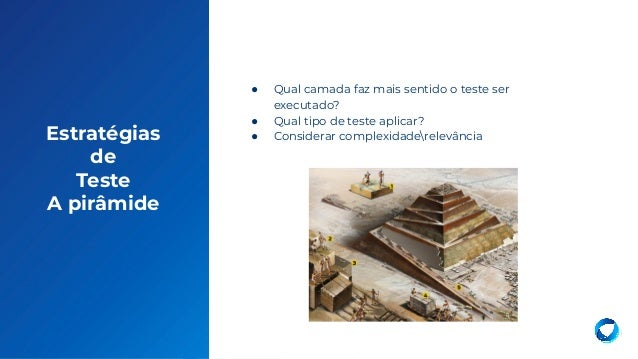 18 Estratégias de Teste A pirâmide ● Qual camada faz mais sentido o teste ser executado? ● Qual tipo de teste aplicar? ● C...