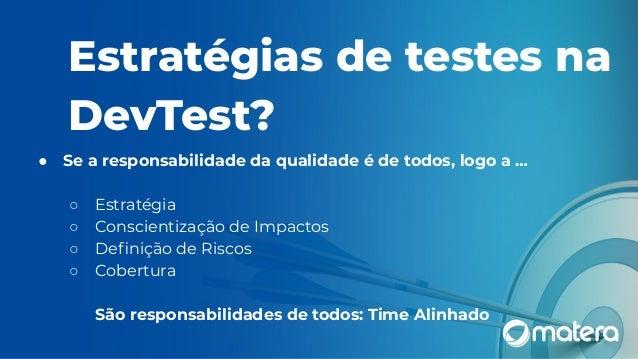 Estratégias de testes na DevTest? ● Se a responsabilidade da qualidade é de todos, logo a … ○ Estratégia ○ Conscientização...