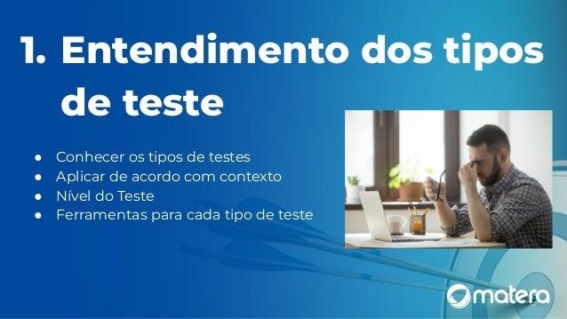 1. Entendimento dos tipos de teste ● Conhecer os tipos de testes ● Aplicar de acordo com contexto ● Nível do Teste ● Ferra...