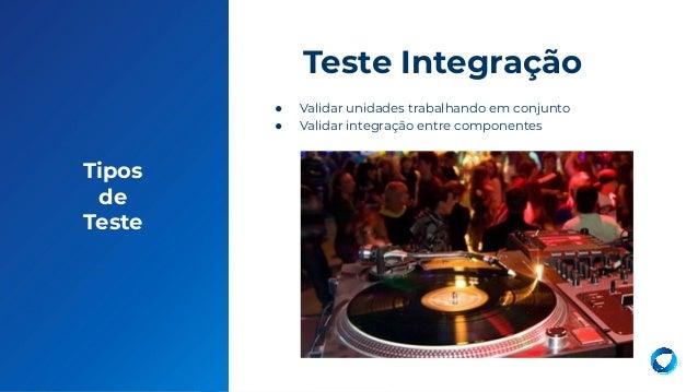 8 Tipos de Teste ● Validar unidades trabalhando em conjunto ● Validar integração entre componentes Teste Integração